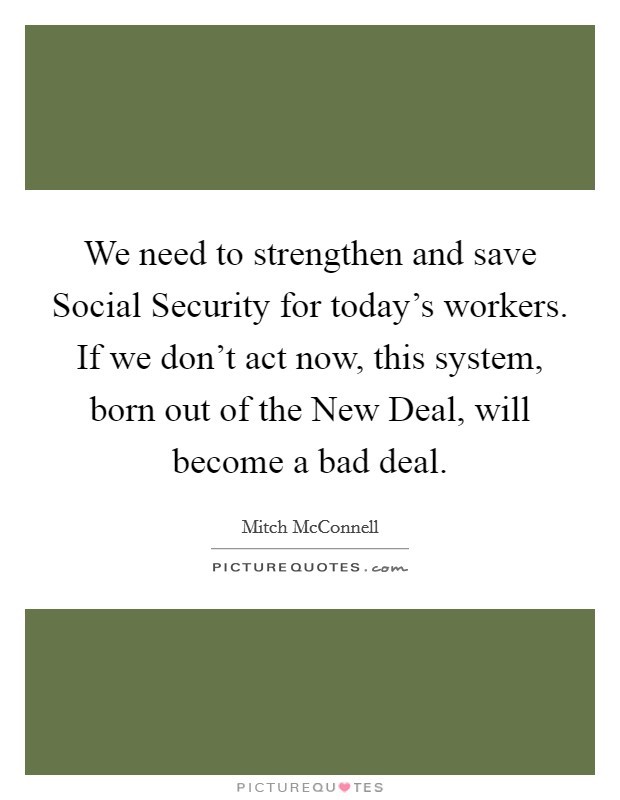 We need to strengthen and save Social Security for today's workers. If we don't act now, this system, born out of the New Deal, will become a bad deal Picture Quote #1