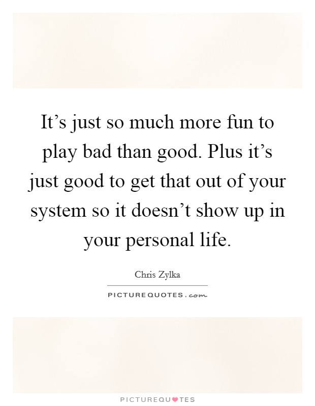 It's just so much more fun to play bad than good. Plus it's just good to get that out of your system so it doesn't show up in your personal life Picture Quote #1
