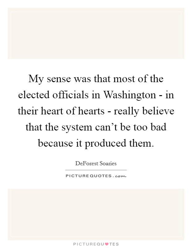 My sense was that most of the elected officials in Washington - in their heart of hearts - really believe that the system can't be too bad because it produced them Picture Quote #1