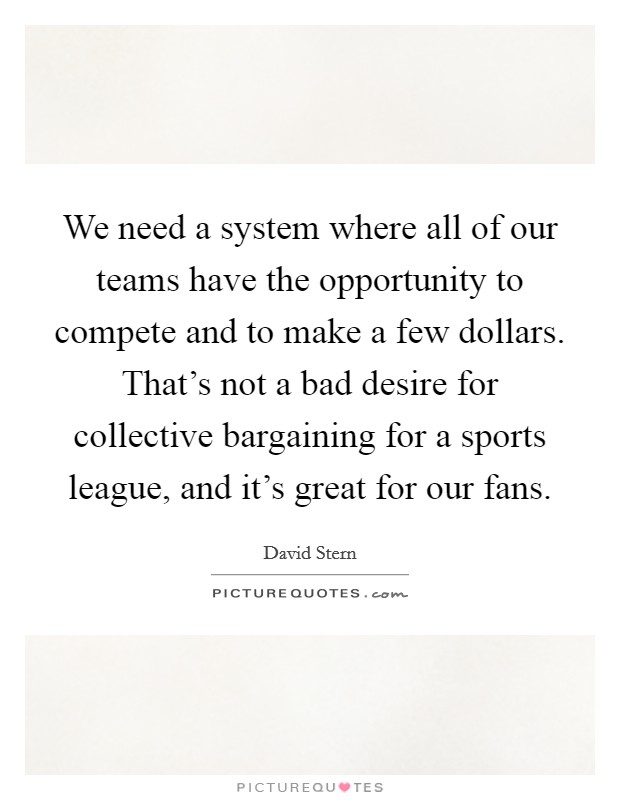 We need a system where all of our teams have the opportunity to compete and to make a few dollars. That's not a bad desire for collective bargaining for a sports league, and it's great for our fans Picture Quote #1