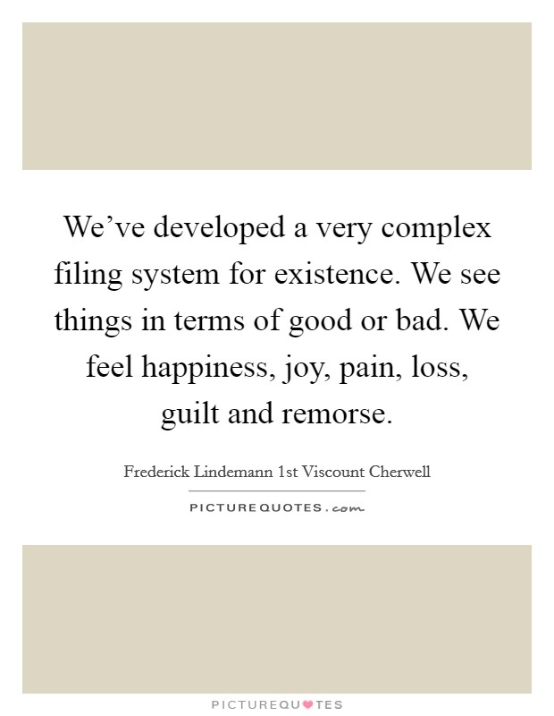 We've developed a very complex filing system for existence. We see things in terms of good or bad. We feel happiness, joy, pain, loss, guilt and remorse Picture Quote #1