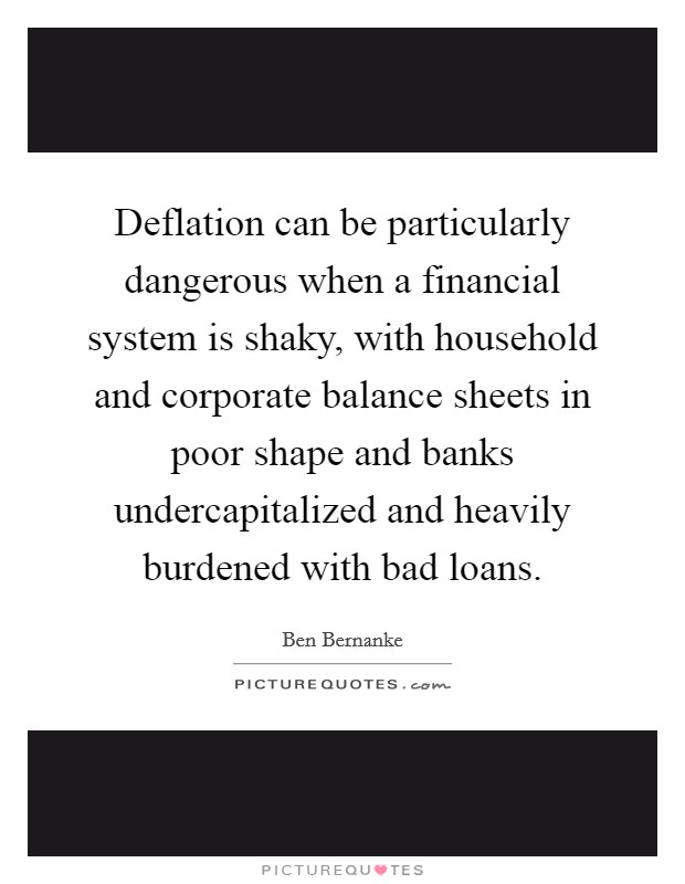 Deflation can be particularly dangerous when a financial system is shaky, with household and corporate balance sheets in poor shape and banks undercapitalized and heavily burdened with bad loans Picture Quote #1