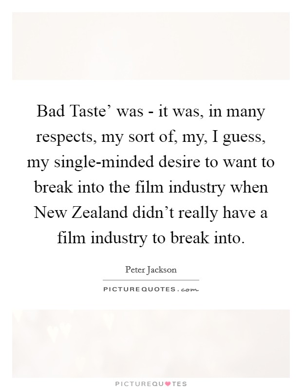 Bad Taste' was - it was, in many respects, my sort of, my, I guess, my single-minded desire to want to break into the film industry when New Zealand didn't really have a film industry to break into Picture Quote #1