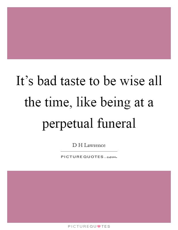 It's bad taste to be wise all the time, like being at a perpetual funeral Picture Quote #1
