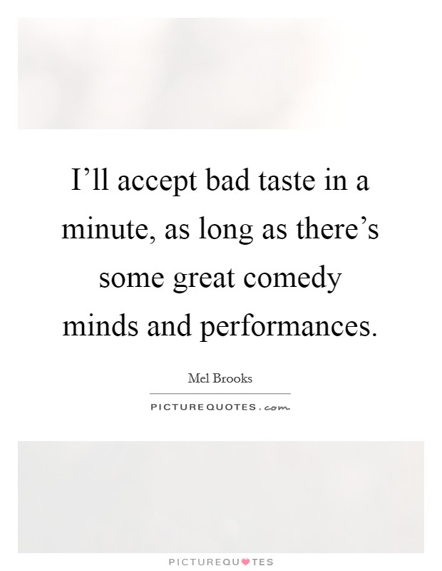 I'll accept bad taste in a minute, as long as there's some great comedy minds and performances Picture Quote #1
