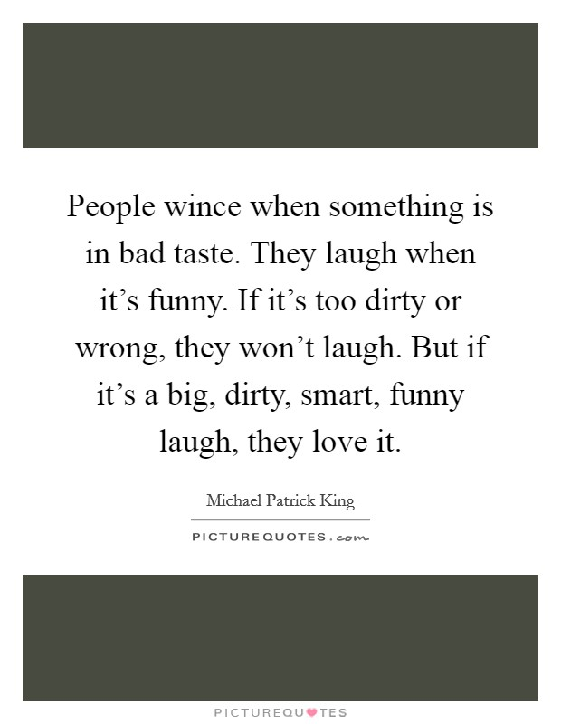 People wince when something is in bad taste. They laugh when it's funny. If it's too dirty or wrong, they won't laugh. But if it's a big, dirty, smart, funny laugh, they love it Picture Quote #1