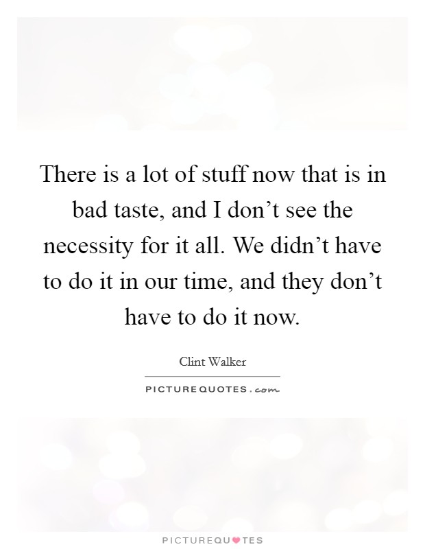 There is a lot of stuff now that is in bad taste, and I don't see the necessity for it all. We didn't have to do it in our time, and they don't have to do it now. Picture Quote #1