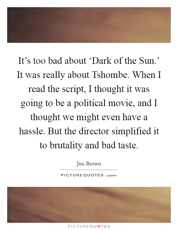 It's too bad about 'Dark of the Sun.' It was really about Tshombe. When I read the script, I thought it was going to be a political movie, and I thought we might even have a hassle. But the director simplified it to brutality and bad taste Picture Quote #1