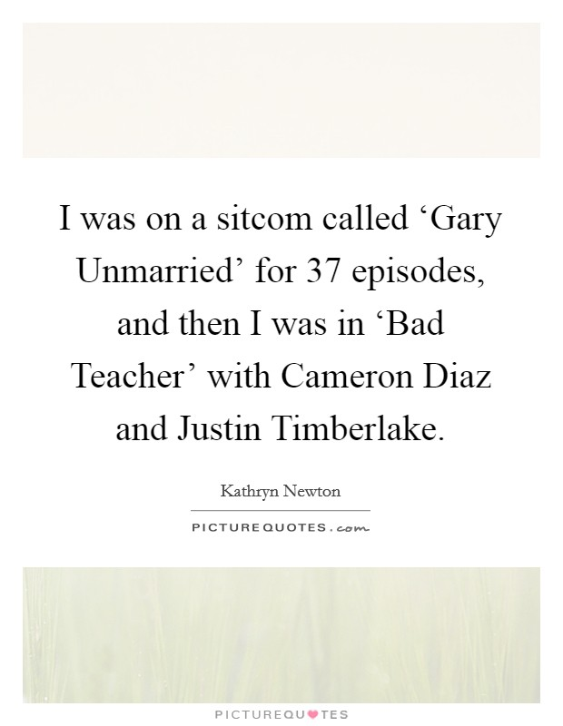 I was on a sitcom called 'Gary Unmarried' for 37 episodes, and then I was in 'Bad Teacher' with Cameron Diaz and Justin Timberlake Picture Quote #1