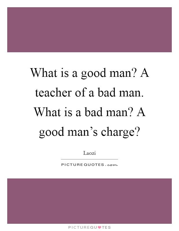 What is a good man? A teacher of a bad man. What is a bad man? A good man's charge? Picture Quote #1