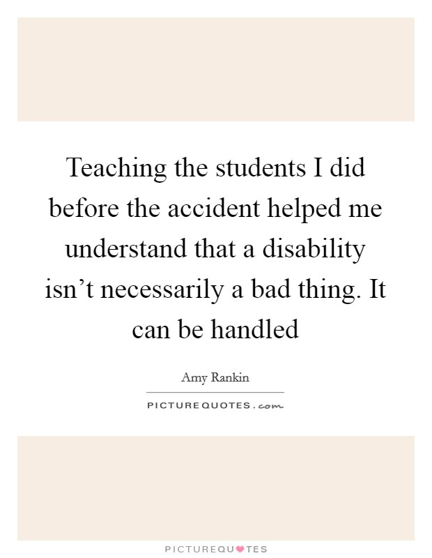 Teaching the students I did before the accident helped me understand that a disability isn't necessarily a bad thing. It can be handled Picture Quote #1