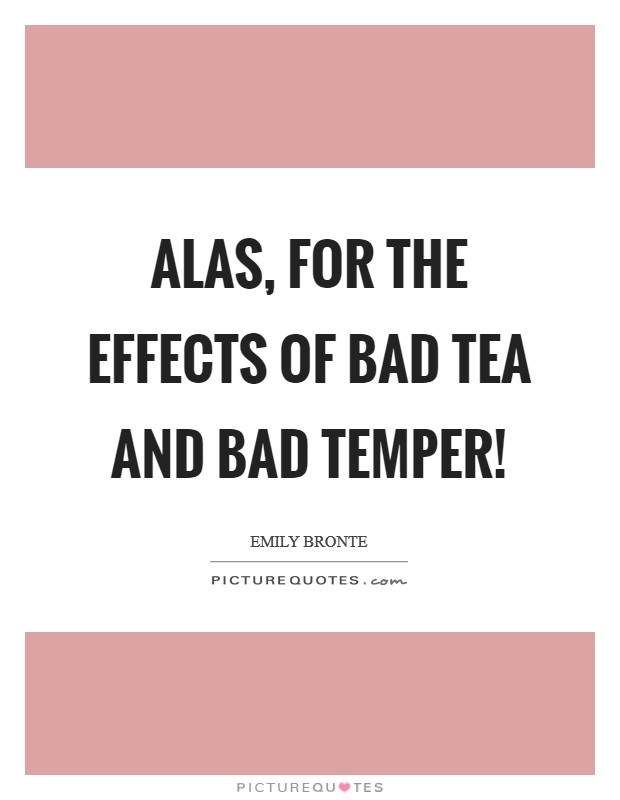 Alas, for the effects of bad tea and bad temper! Picture Quote #1