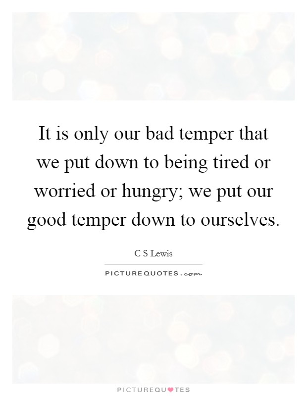 It is only our bad temper that we put down to being tired or worried or hungry; we put our good temper down to ourselves Picture Quote #1