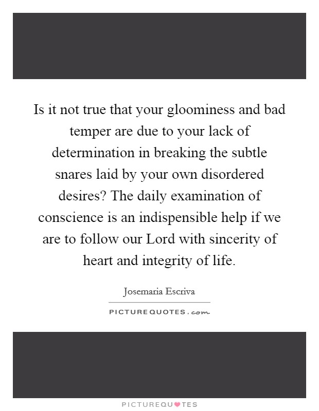 Is it not true that your gloominess and bad temper are due to your lack of determination in breaking the subtle snares laid by your own disordered desires? The daily examination of conscience is an indispensible help if we are to follow our Lord with sincerity of heart and integrity of life. Picture Quote #1