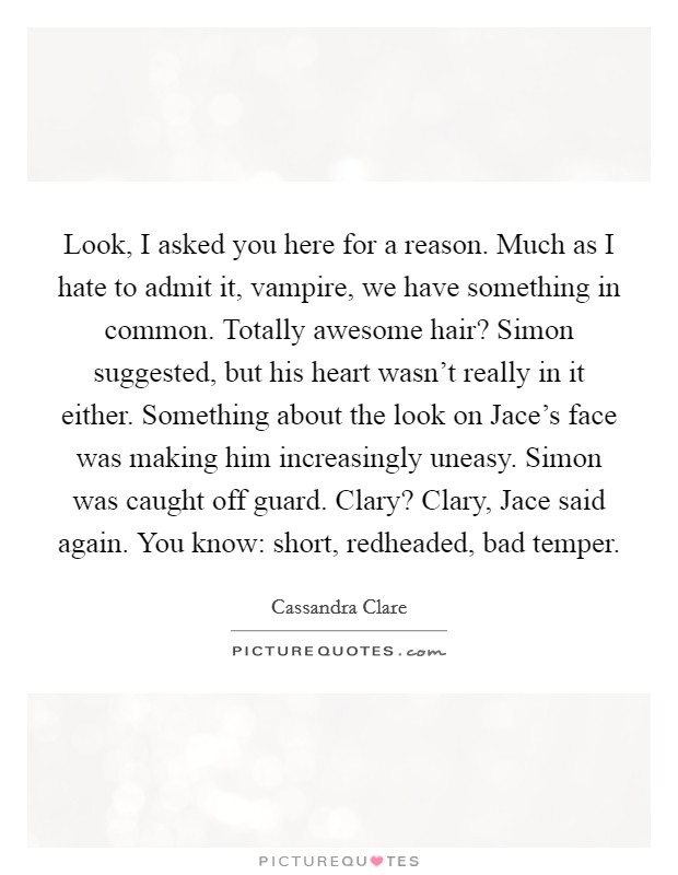 Look, I asked you here for a reason. Much as I hate to admit it, vampire, we have something in common.  Totally awesome hair? Simon suggested, but his heart wasn't really in it either. Something about the look on Jace's face was making him increasingly uneasy. Simon was caught off guard. Clary? Clary,  Jace said again. You know: short, redheaded, bad temper Picture Quote #1