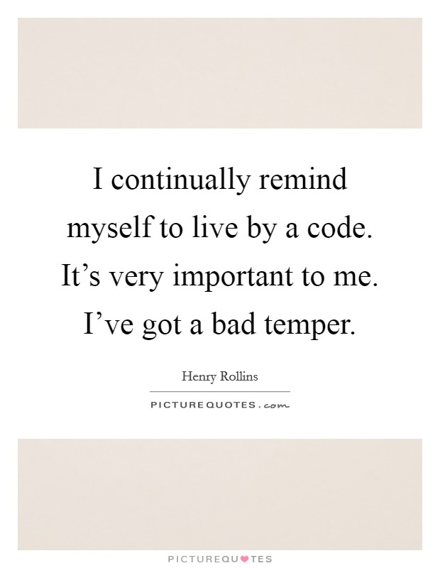 I continually remind myself to live by a code. It's very important to me. I've got a bad temper Picture Quote #1