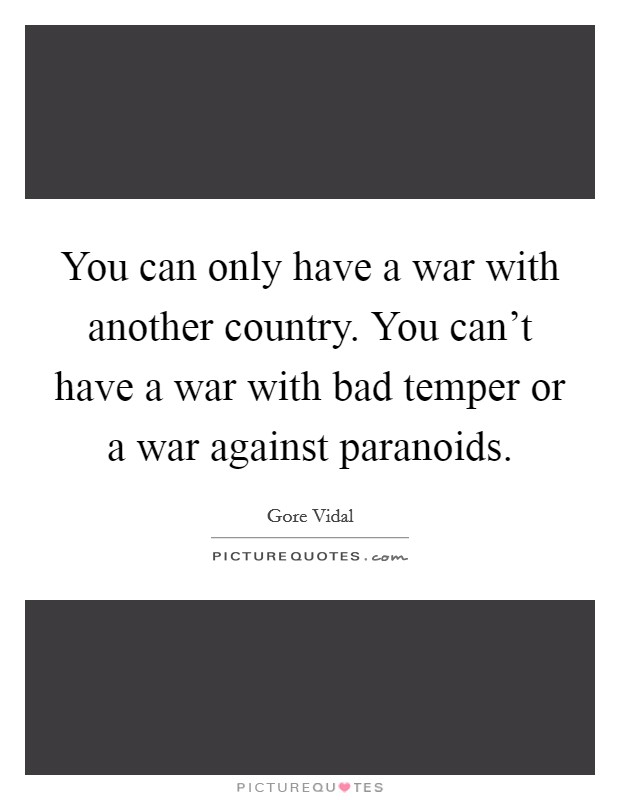 You can only have a war with another country. You can't have a war with bad temper or a war against paranoids Picture Quote #1