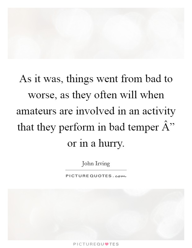 "As it was, things went from bad to worse, as they often will when amateurs are involved in an activity that they perform in bad temper "" or in a hurry Picture Quote #1"