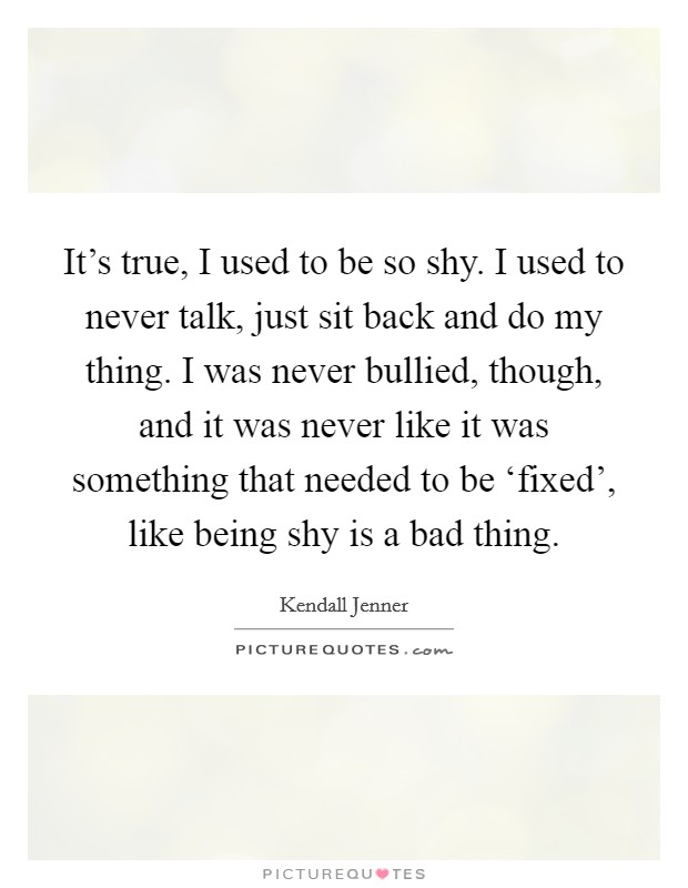 It's true, I used to be so shy. I used to never talk, just sit back and do my thing. I was never bullied, though, and it was never like it was something that needed to be 'fixed', like being shy is a bad thing Picture Quote #1