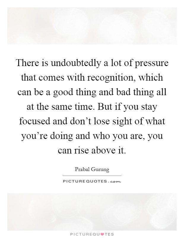 There is undoubtedly a lot of pressure that comes with recognition, which can be a good thing and bad thing all at the same time. But if you stay focused and don't lose sight of what you're doing and who you are, you can rise above it Picture Quote #1