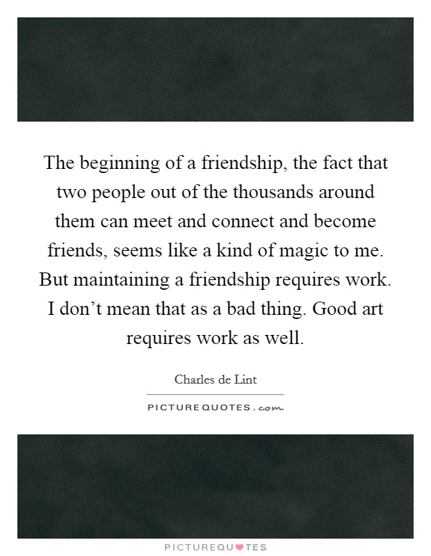 The beginning of a friendship, the fact that two people out of the thousands around them can meet and connect and become friends, seems like a kind of magic to me. But maintaining a friendship requires work. I don't mean that as a bad thing. Good art requires work as well Picture Quote #1