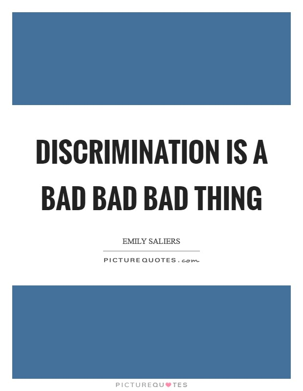 Discrimination is a bad bad bad thing Picture Quote #1
