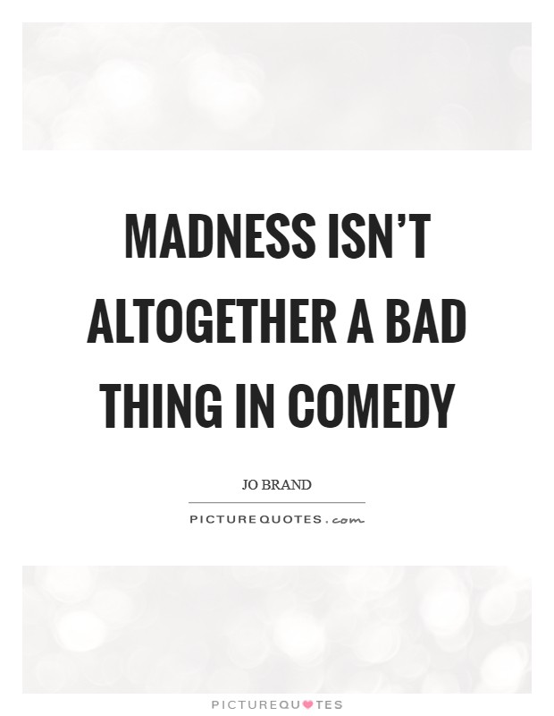 Madness isn't altogether a bad thing in comedy Picture Quote #1