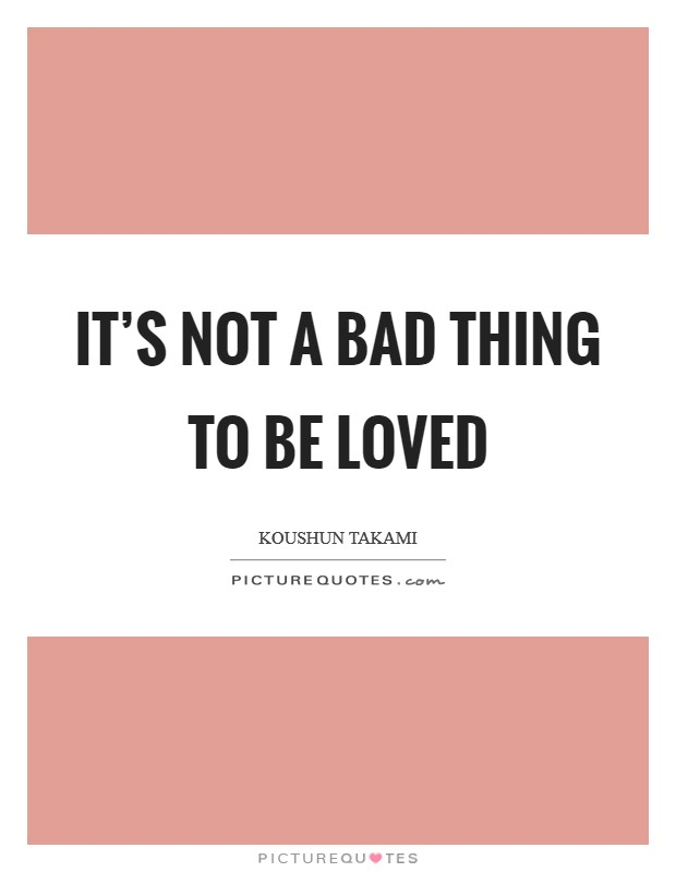 It's not a bad thing to be loved Picture Quote #1