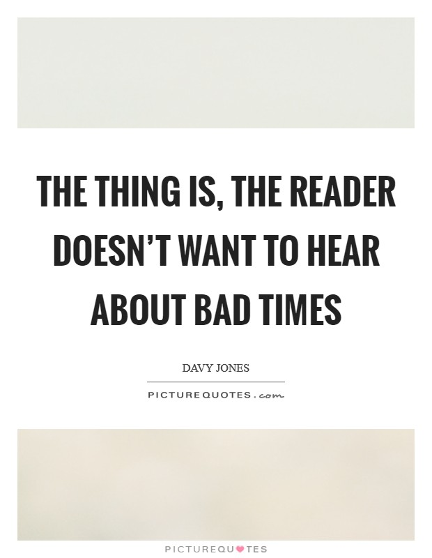 The thing is, the reader doesn't want to hear about bad times Picture Quote #1