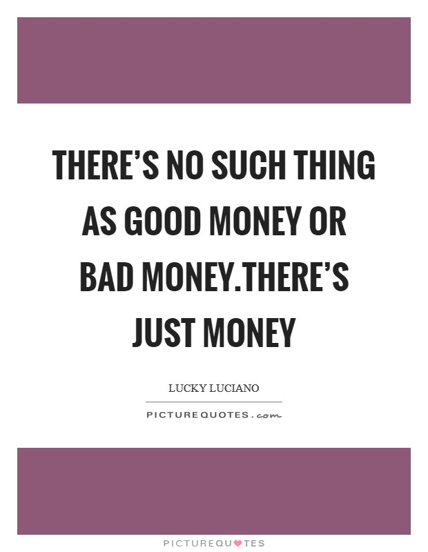 There's no such thing as good money or bad money.There's just money Picture Quote #1