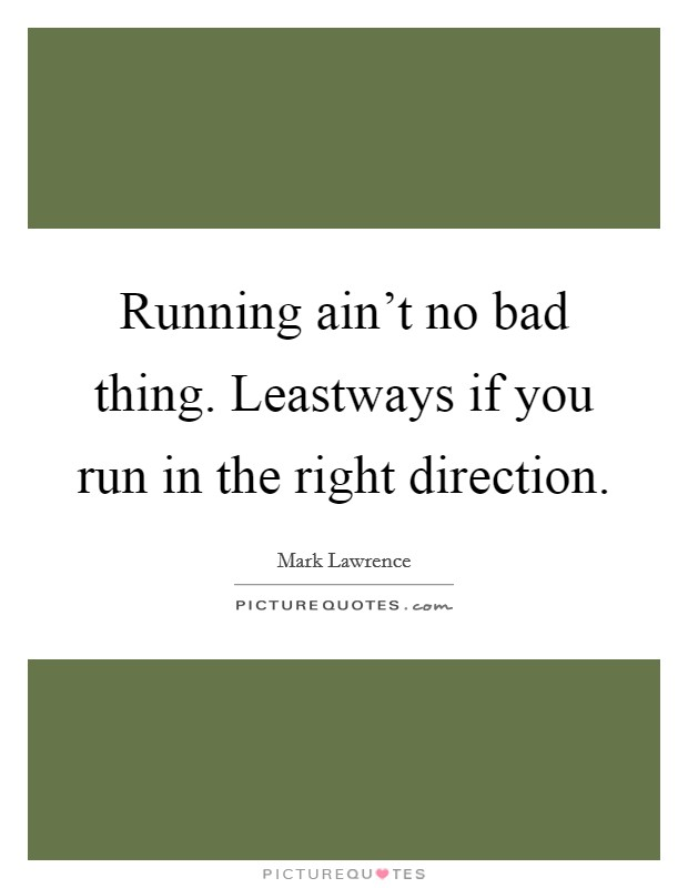 Running ain't no bad thing. Leastways if you run in the right direction Picture Quote #1