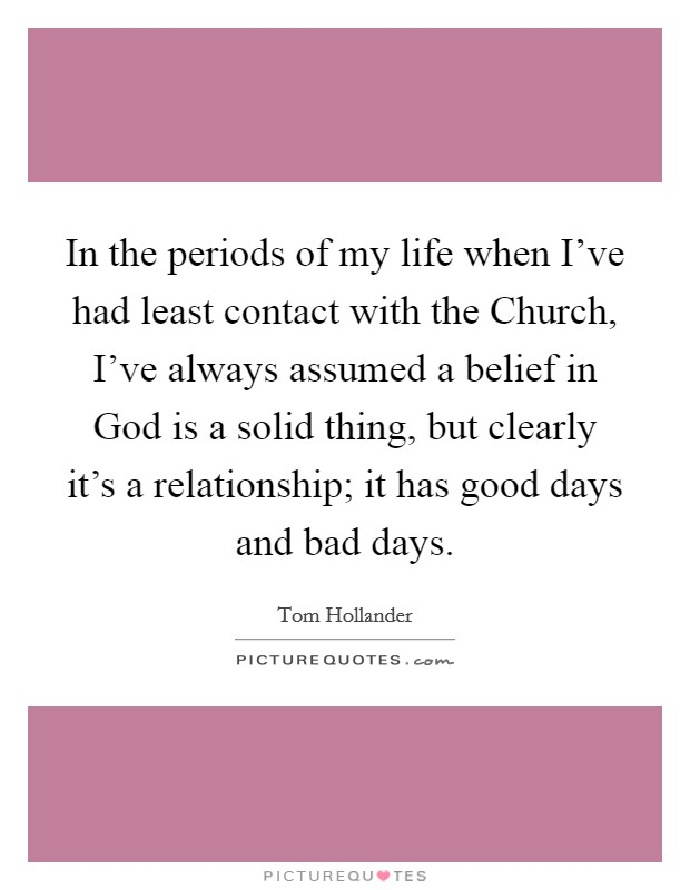 In the periods of my life when I've had least contact with the Church, I've always assumed a belief in God is a solid thing, but clearly it's a relationship; it has good days and bad days Picture Quote #1