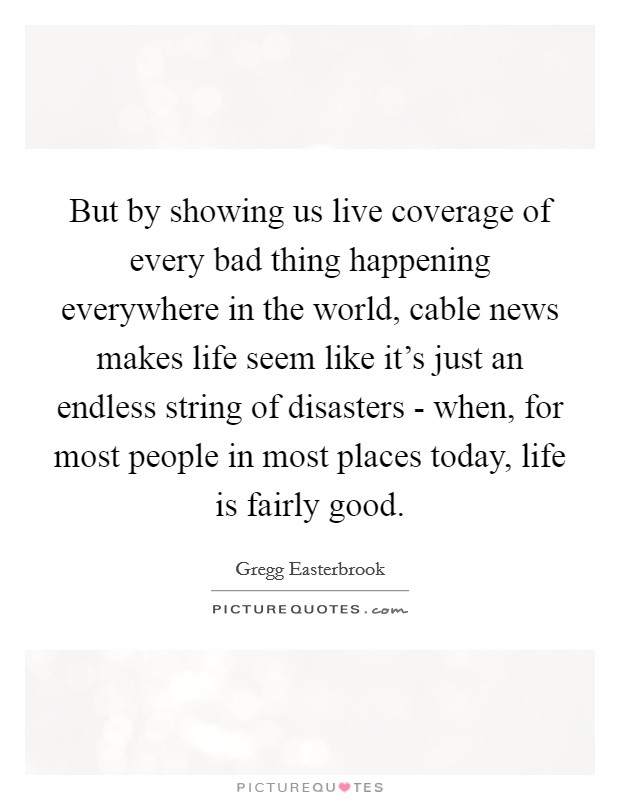 But by showing us live coverage of every bad thing happening everywhere in the world, cable news makes life seem like it's just an endless string of disasters - when, for most people in most places today, life is fairly good Picture Quote #1