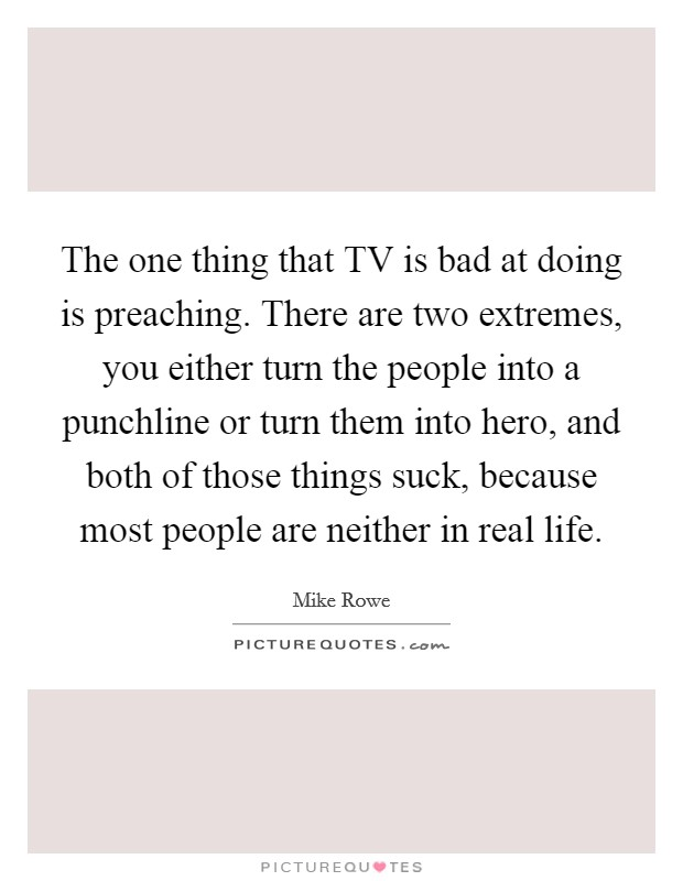 The one thing that TV is bad at doing is preaching. There are two extremes, you either turn the people into a punchline or turn them into hero, and both of those things suck, because most people are neither in real life Picture Quote #1