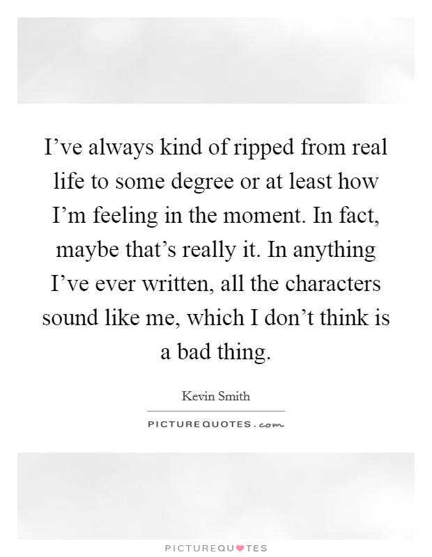 I've always kind of ripped from real life to some degree or at least how I'm feeling in the moment. In fact, maybe that's really it. In anything I've ever written, all the characters sound like me, which I don't think is a bad thing Picture Quote #1