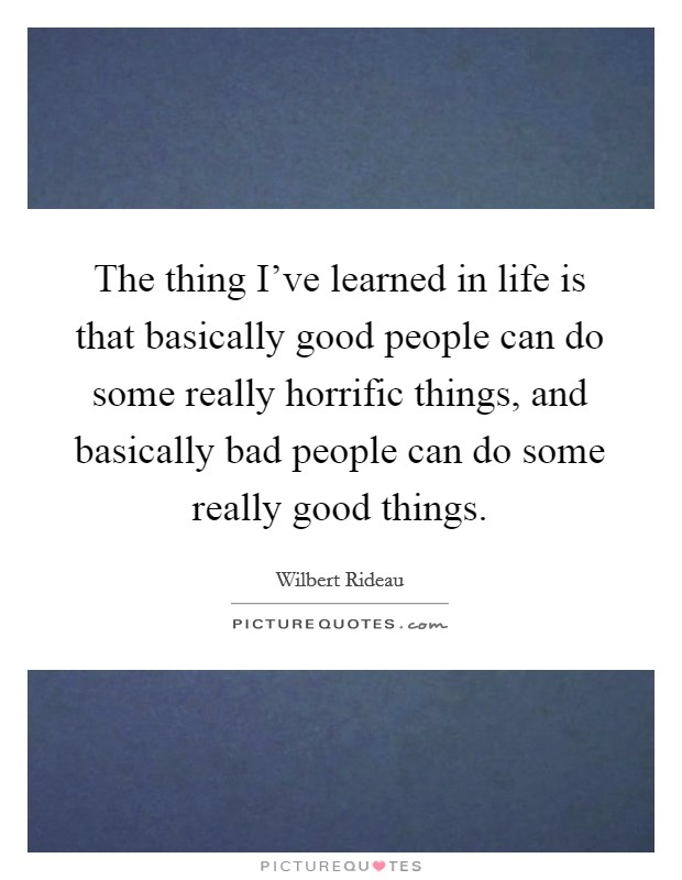 The thing I've learned in life is that basically good people can do some really horrific things, and basically bad people can do some really good things Picture Quote #1