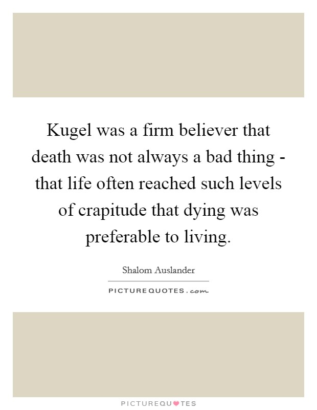 Kugel was a firm believer that death was not always a bad thing - that life often reached such levels of crapitude that dying was preferable to living Picture Quote #1