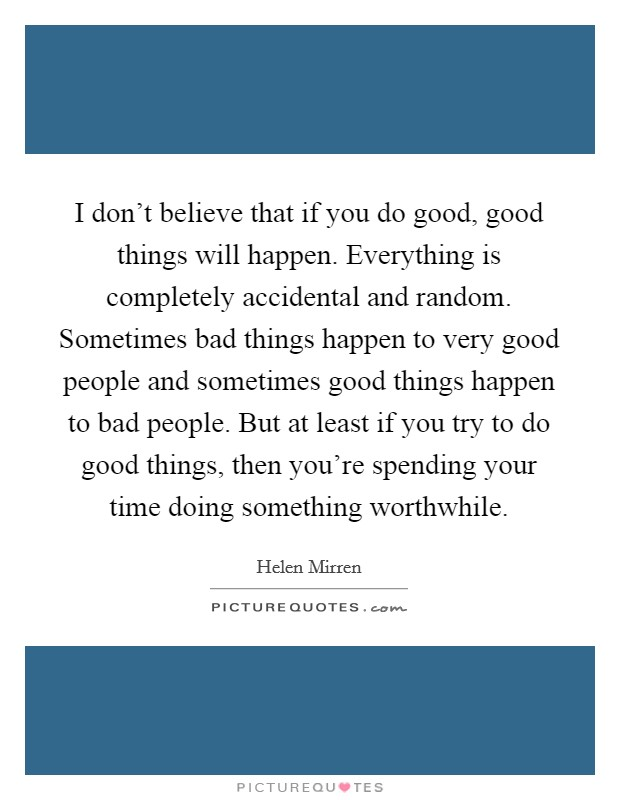 I don't believe that if you do good, good things will happen. Everything is completely accidental and random. Sometimes bad things happen to very good people and sometimes good things happen to bad people. But at least if you try to do good things, then you're spending your time doing something worthwhile Picture Quote #1