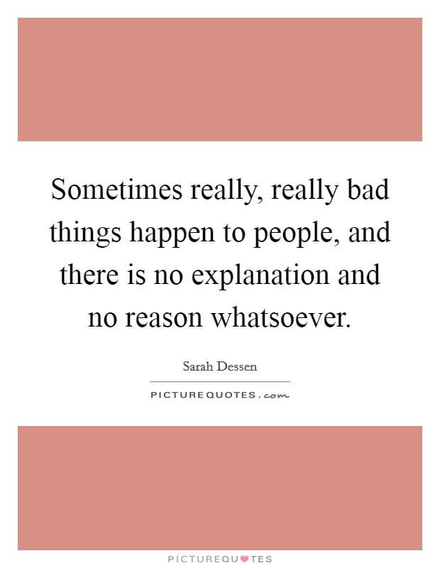 Sometimes really, really bad things happen to people, and there is no explanation and no reason whatsoever Picture Quote #1