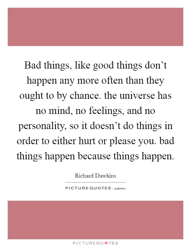 Bad things, like good things don't happen any more often than they ought to by chance. the universe has no mind, no feelings, and no personality, so it doesn't do things in order to either hurt or please you. bad things happen because things happen Picture Quote #1