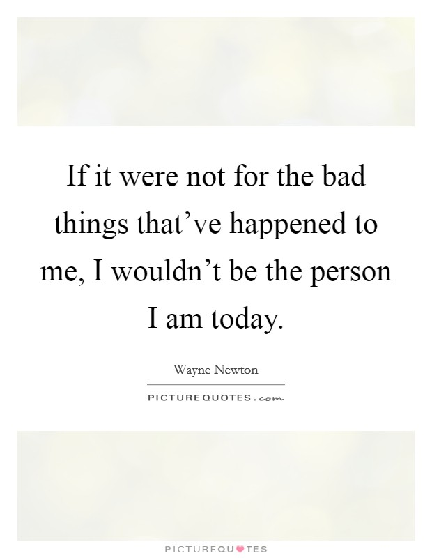 If it were not for the bad things that've happened to me, I wouldn't be the person I am today Picture Quote #1