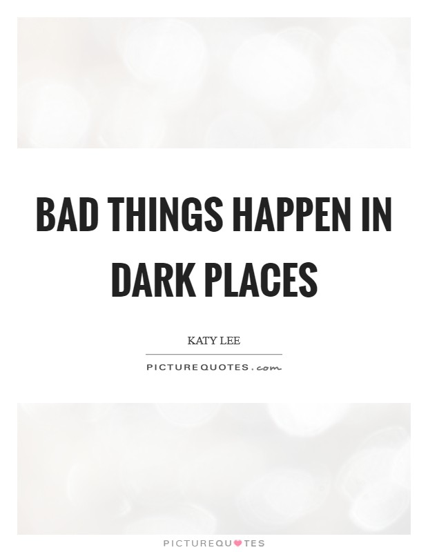 Bad things happen in dark places Picture Quote #1