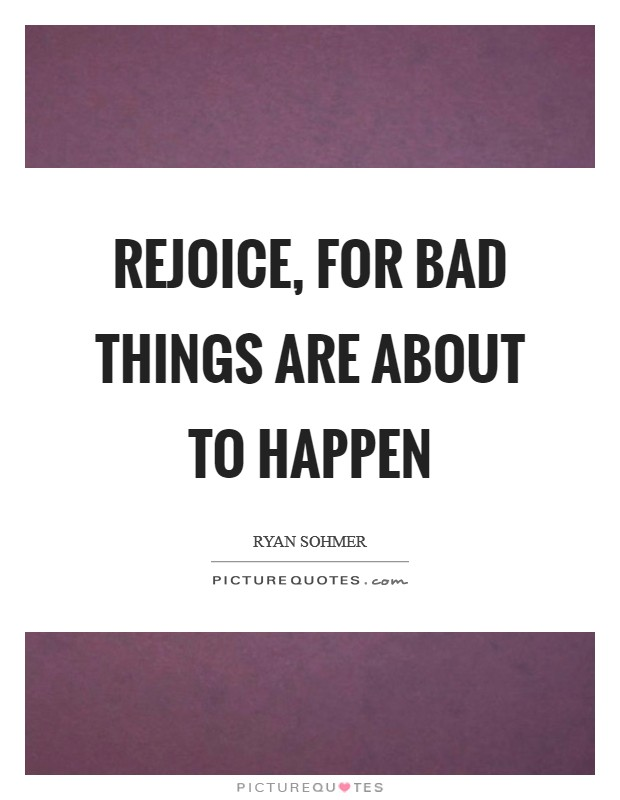 Rejoice, for bad things are about to happen Picture Quote #1