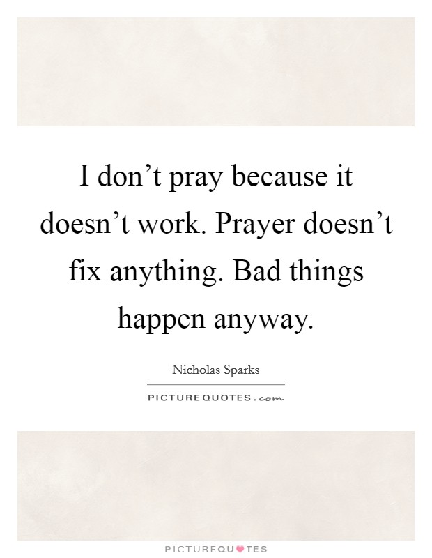 I don't pray because it doesn't work. Prayer doesn't fix anything. Bad things happen anyway Picture Quote #1