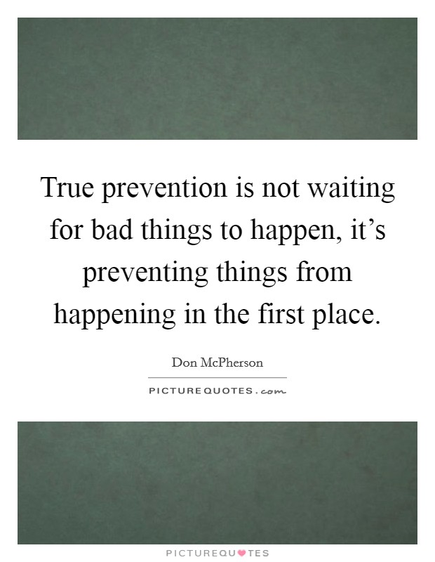 True prevention is not waiting for bad things to happen, it's preventing things from happening in the first place Picture Quote #1