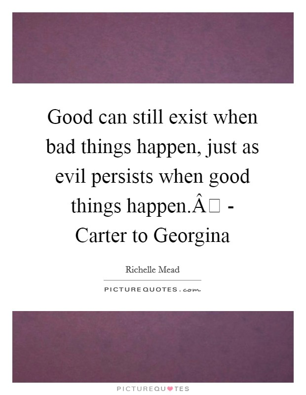 Good can still exist when bad things happen, just as evil persists when good things happen. - Carter to Georgina Picture Quote #1
