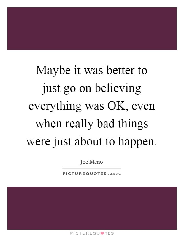 Maybe it was better to just go on believing everything was OK, even when really bad things were just about to happen Picture Quote #1
