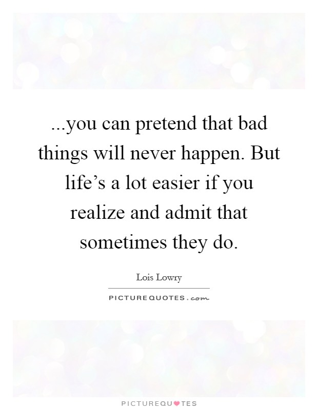 ...you can pretend that bad things will never happen. But life's a lot easier if you realize and admit that sometimes they do Picture Quote #1
