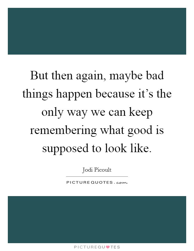 But then again, maybe bad things happen because it's the only way we can keep remembering what good is supposed to look like Picture Quote #1