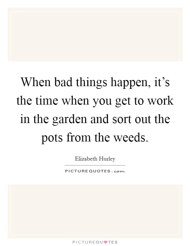 When bad things happen, it's the time when you get to work in the garden and sort out the pots from the weeds. Picture Quote #1
